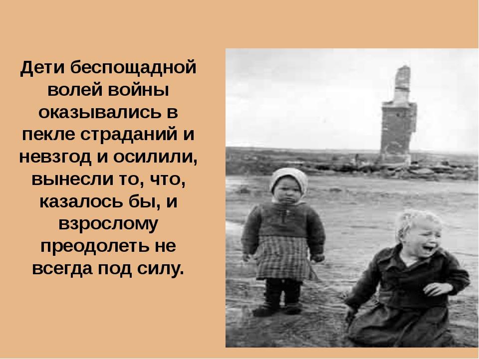 Дети беспощадной волей войны оказывались в пекле страданий и невзгод и осилил...