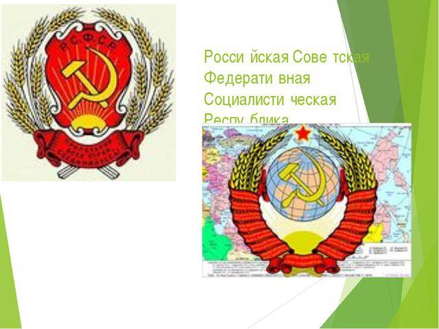 Росси́йская Сове́тская Федерати́вная Социалисти́ческая Респу́блика Сою́з Сове...