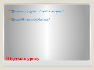 Підсумок уроку Що нового, цікавого дізнався на уроці? Що найбільше сподобалося?