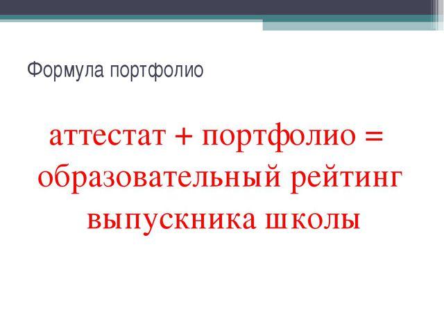Формула портфолио аттестат + портфолио = образовательный рейтинг выпускника ш...