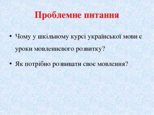 Проблемне питання Чому у шкільному кypci української мови є уроки мовленнєвог