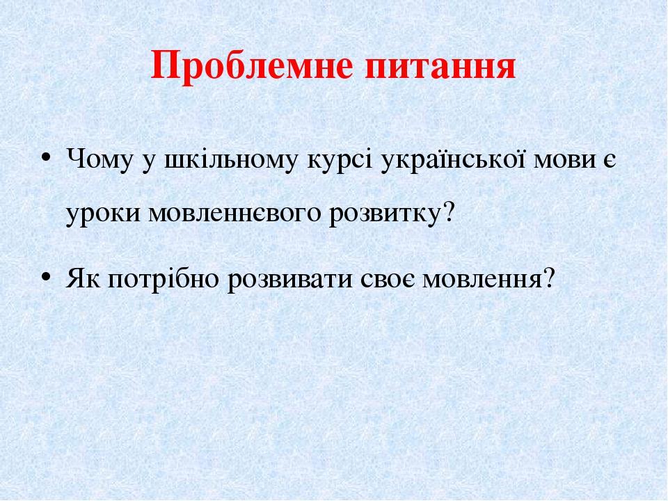 Проблемне питання Чому у шкільному кypci української мови є уроки мовленнєвог...