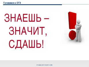 Готовимся к ОГЭ ЗНАЕШЬ – ЗНАЧИТ, СДАШЬ! © Тамбов, МОУ СОШ № 31, 2008 © Тамбов
