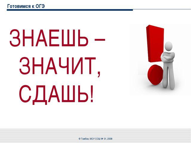 Готовимся к ОГЭ ЗНАЕШЬ – ЗНАЧИТ, СДАШЬ! © Тамбов, МОУ СОШ № 31, 2008 © Тамбов...