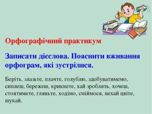 Орфографічний практикум Записати дієслова. Пояснити вживання орфограм, які зу