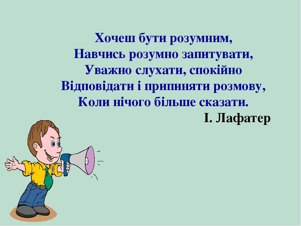 Хочеш бути розумним, Навчись розумно запитувати, Уважно слухати, спокійно Від...