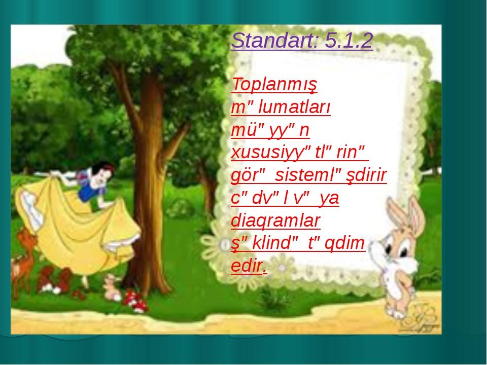 Standart: 5.1.2 Toplanmış məlumatları müəyyən xususiyyətlərinə görə sistemləş...