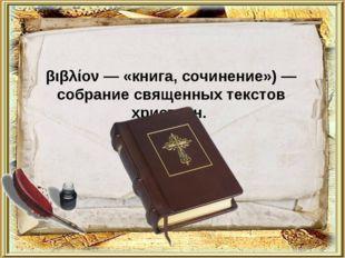 Би́блия (греч. - βιβλία — мн. ч. от βιβλίον — «книга, сочинение») — собрание
