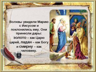 Волхвы увидели Марию с Иисусом и поклонились ему. Они принесли дары: золото –