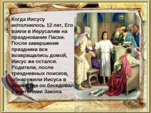 Когда Иисусу исполнилось 12 лет, Его взяли в Иерусалим на празднование Пасхи.