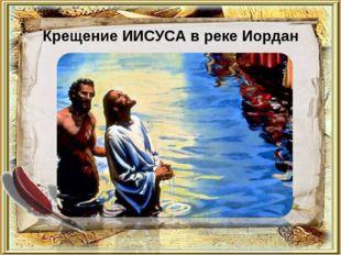 Крещение ИИСУСА в реке Иордан