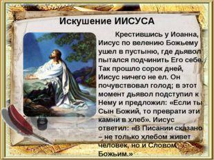 Искушение ИИСУСА Крестившись у Иоанна, Иисус по велению Божьему ушел в пустын