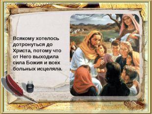 Всякому хотелось дотронуться до Христа, потому что от Него выходила сила Божи