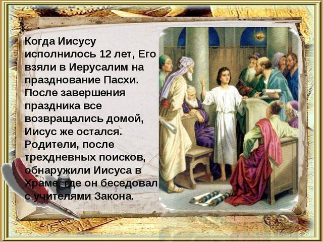 Когда Иисусу исполнилось 12 лет, Его взяли в Иерусалим на празднование Пасхи....