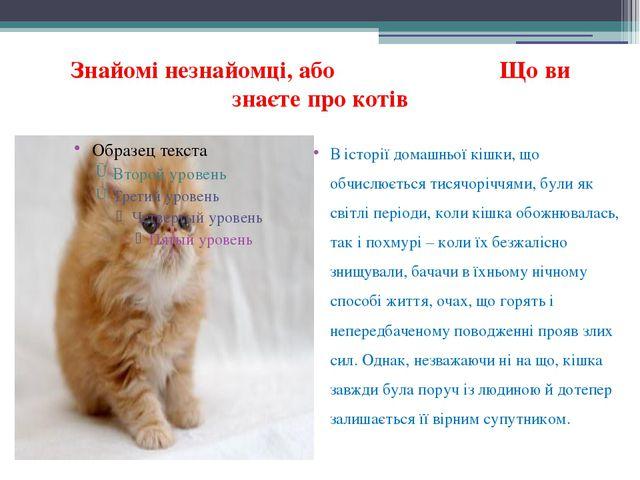 Знайомі незнайомці, або Що ви знаєте про котів В історії домашньої кішки, що...