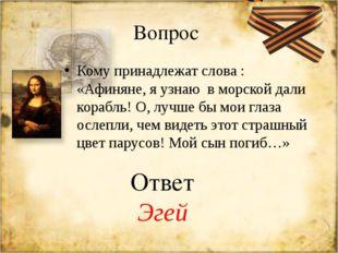 Вопрос Кому принадлежат слова : «Афиняне, я узнаю в морской дали корабль! О,