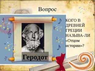 Вопрос КОГО В ДРЕВНЕЙ ГРЕЦИИ НАЗЫВА-ЛИ «Отцом истории»? Геродот