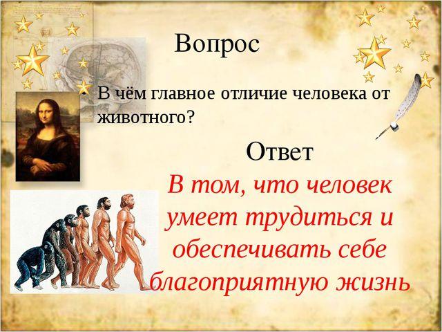 Вопрос В чём главное отличие человека от животного? Ответ В том, что человек...