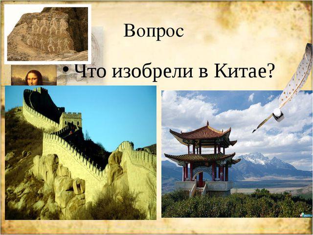 Вопрос Что изобрели в Китае?