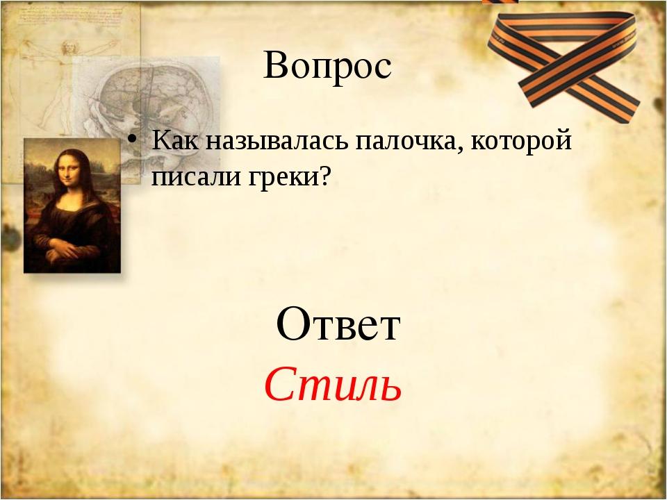 Вопрос Как называлась палочка, которой писали греки? Ответ Стиль