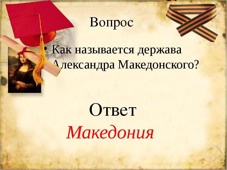 Вопрос Как называется держава Александра Македонского? Ответ Македония