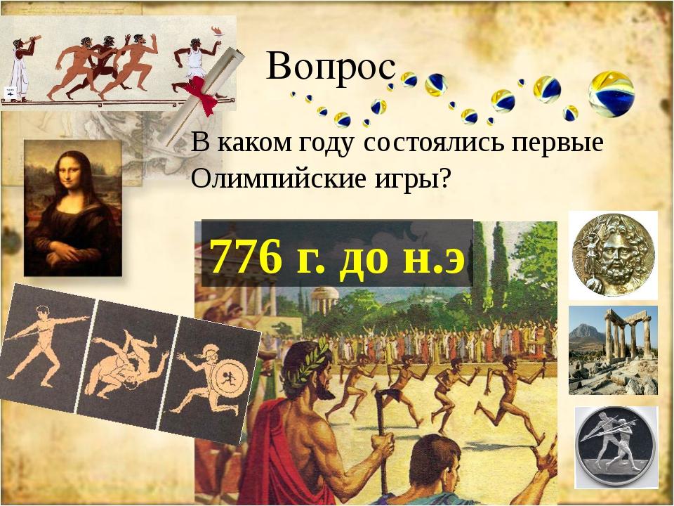 Вопрос В каком году состоялись первые Олимпийские игры? 776 г. до н.э