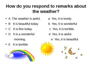 How do you respond to remarks about the weather? A The weather is awful. a Ye