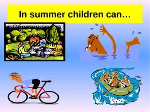 In summer children can…