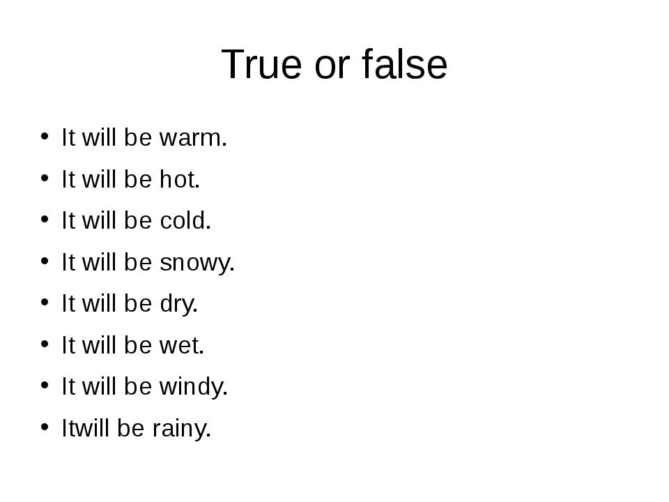 True or false It will be warm. It will be hot. It will be cold. It will be sn...