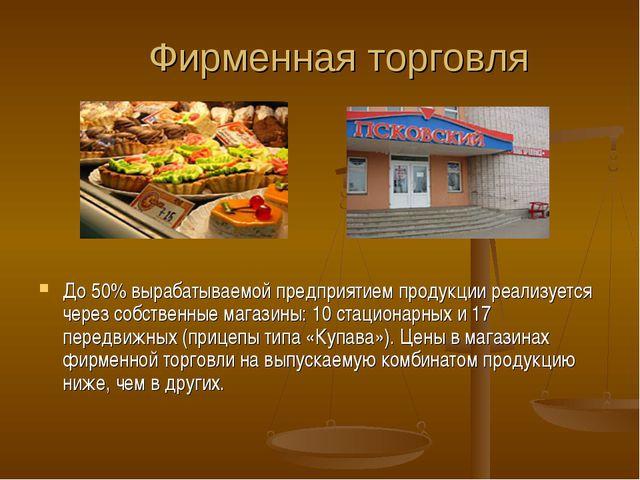 Фирменная торговля До 50% вырабатываемой предприятием продукции реализуется ч...