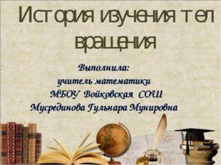История изучения тел вращения Выполнила: учитель математики МБОУ Войковская С