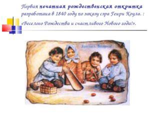 Первая печатная рождественская открытка разработана в 1840 году по заказу сэр