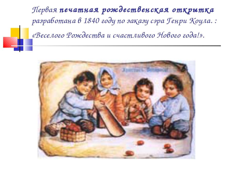 Первая печатная рождественская открытка разработана в 1840 году по заказу сэр...