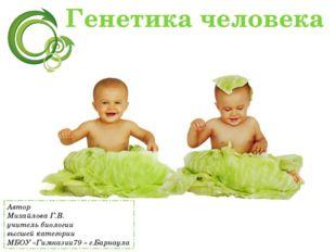 Генетика человека Автор Михайлова Г.В. учитель биологии высшей категории МБОУ