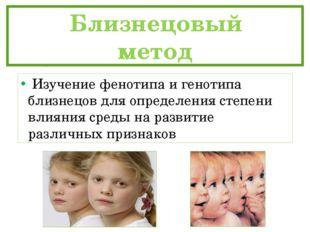 Близнецовый метод Изучение фенотипа и генотипа близнецов для определени