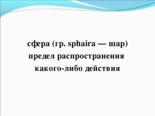 сфера (гр. sphaira — шар) предел распространения какого-либо действия