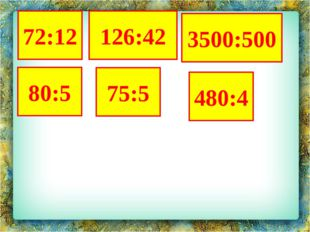 3500:500 80:5 480:4 75:5 72:12 126:42