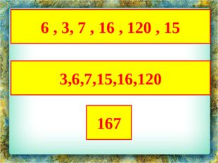 6 , 3, 7 , 16 , 120 , 15 3,6,7,15,16,120 167