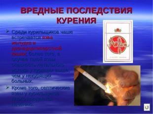 ВРЕДНЫЕ ПОСЛЕДСТВИЯ КУРЕНИЯ Среди курильщиков чаше встречается язва желудка и