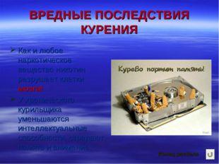 ВРЕДНЫЕ ПОСЛЕДСТВИЯ КУРЕНИЯ Как и любое наркотическое вещество никотин разруш
