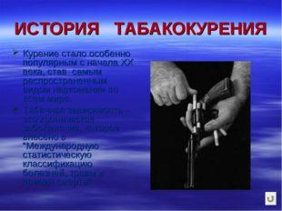 ИСТОРИЯ ТАБАКОКУРЕНИЯ Курение стало особенно популярным с начала ХХ века, ста
