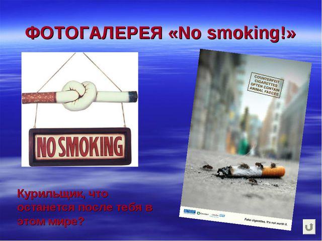 ФОТОГАЛЕРЕЯ «No smoking!» Курильщик, что останется после тебя в этом мире?