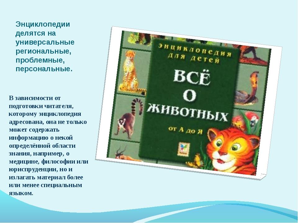 Энциклопедии делятся на универсальные региональные, проблемные, персональные....