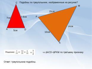 А C D K M P 7,5см 7см 5см 15см 14см 10см Подобны ли треугольники, изображенн
