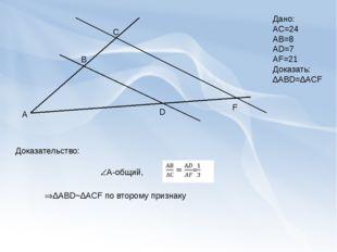 А В С D F Дано: АС=24 АВ=8 АD=7 AF=21 Доказать: ∆ABD=∆ACF А-общий, Доказател