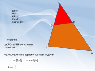 К М Р O R Дано: КР=3, KR=2, KM=7 Найти: КО Решение: KRO=KMP по условию, К