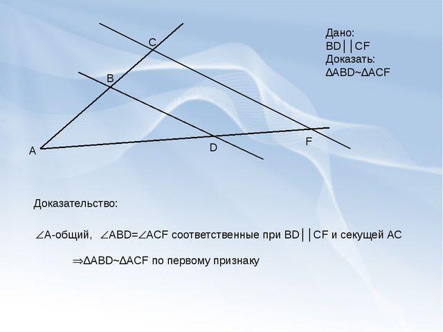А В С D F Дано: BD││CF Доказать: ∆ABD~∆ACF Доказательство: A-общий, ABD=AC...