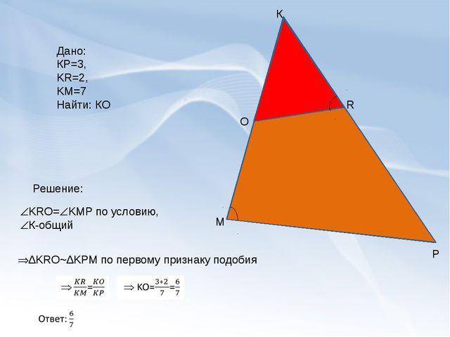 К М Р O R Дано: КР=3, KR=2, KM=7 Найти: КО Решение: KRO=KMP по условию, К...