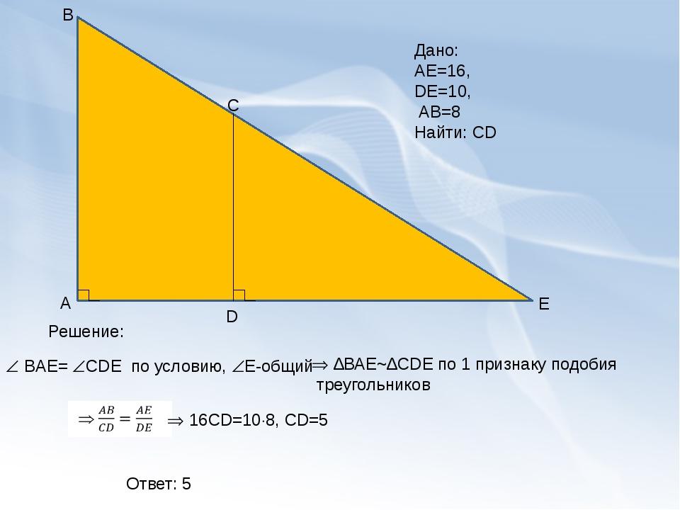 А В D C E Дано: АЕ=16, DE=10, AB=8 Найти: CD Решение:  ВAЕ= СDЕ по условию...