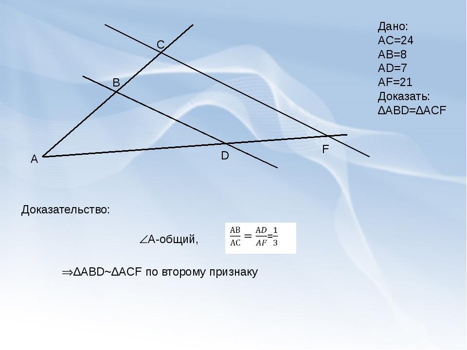 А В С D F Дано: АС=24 АВ=8 АD=7 AF=21 Доказать: ∆ABD=∆ACF А-общий, Доказател...